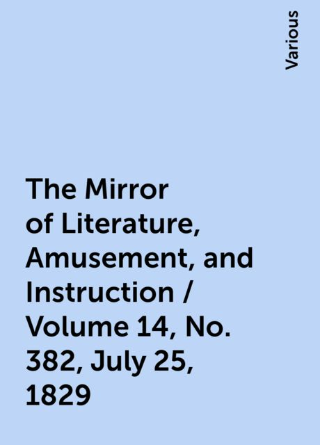 The Mirror of Literature, Amusement, and Instruction / Volume 14, No. 382, July 25, 1829, Various