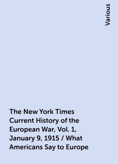 The New York Times Current History of the European War, Vol. 1, January 9, 1915 / What Americans Say to Europe, Various
