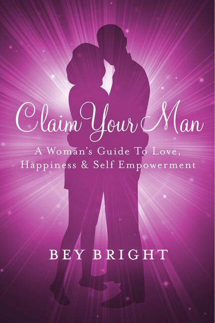 Claim Your Man; A Woman's Guide To Love, Happiness & Self Empowerment, Bey Bright