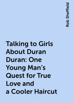 Talking to Girls About Duran Duran: One Young Man's Quest for True Love and a Cooler Haircut, Rob Sheffield