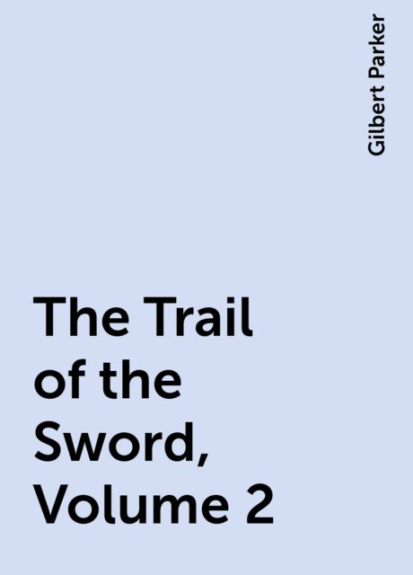 The Trail of the Sword, Volume 2, Gilbert Parker