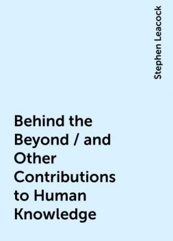 Behind the Beyond / and Other Contributions to Human Knowledge, Stephen Leacock