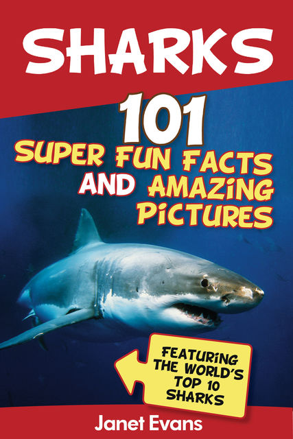 Sharks: 101 Super Fun Facts And Amazing Pictures (Featuring The World's Top 10 Sharks), Janet Evans