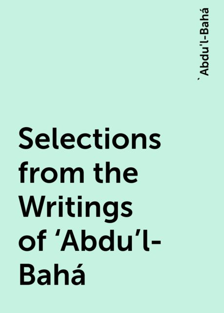 Selections from the Writings of 'Abdu'l-Bahá, 'Abdu'l-Bahá