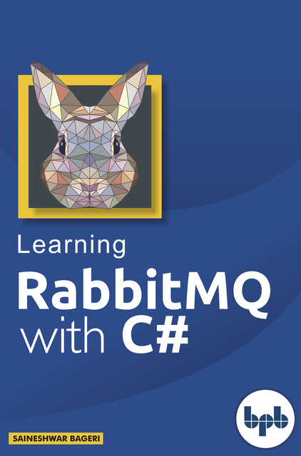 Learning Rabbit MQ with C#: A magical tool for the IT world, Saineshwar Bageri