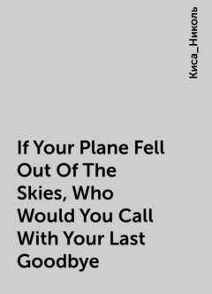 If Your Plane Fell Out Of The Skies, Who Would You Call With Your Last Goodbye, Киса_Николь