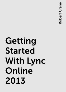 Getting Started With Lync Online 2013, Robert Crane