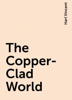 The Copper-Clad World, Harl Vincent