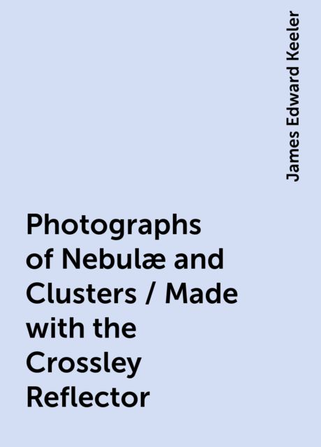 Photographs of Nebulæ and Clusters / Made with the Crossley Reflector, James Edward Keeler