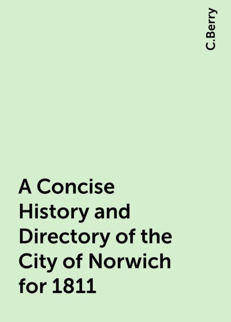 A Concise History and Directory of the City of Norwich for 1811, C.Berry