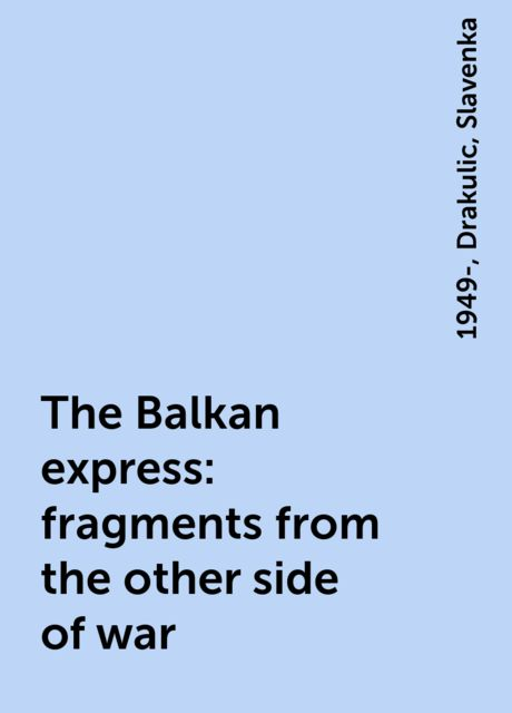 The Balkan express : fragments from the other side of war, 1949-, Drakulic, Slavenka