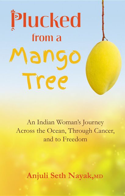 Plucked from a Mango Tree: An Indian Woman's Journey Across the Ocean, Through Cancer, and to Freedom, Anjuli Seth Nayak