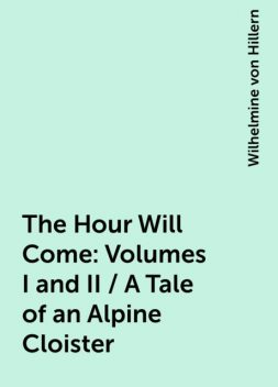 The Hour Will Come: Volumes I and II / A Tale of an Alpine Cloister, Wilhelmine von Hillern
