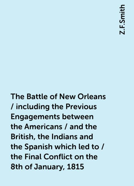 The Battle of New Orleans / including the Previous Engagements between the Americans / and the British, the Indians and the Spanish which led to / the Final Conflict on the 8th of January, 1815, Z.F.Smith