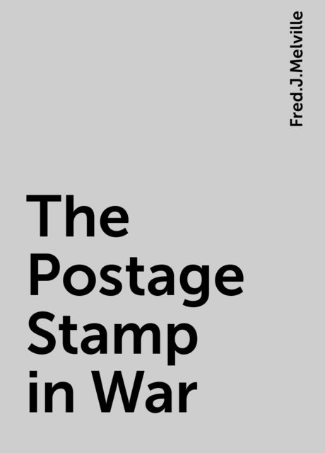The Postage Stamp in War, Fred.J.Melville