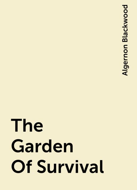 The Garden Of Survival, Algernon Blackwood