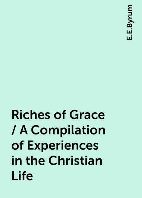Riches of Grace / A Compilation of Experiences in the Christian Life, E.E.Byrum