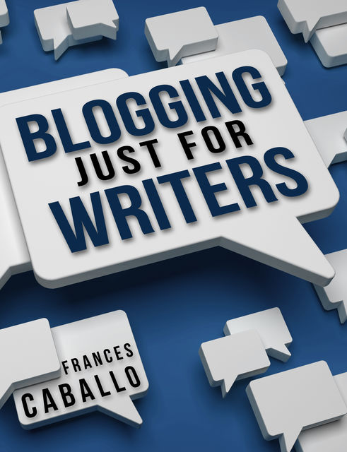 Blogging Just for Writers, Frances Caballo