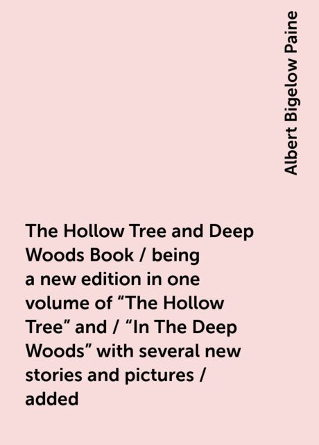 """The Hollow Tree and Deep Woods Book / being a new edition in one volume of """"The Hollow Tree"""" and / """"In The Deep Woods"""" with several new stories and pictures / added, Albert Bigelow Paine"""