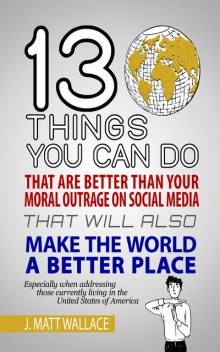 13 Things You Can Do That Are Better Than Your Moral Outrage On Social Media That Will Also Make the World a Better Place, J. Matt Wallace