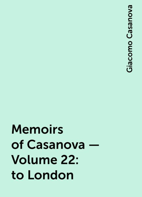 Memoirs of Casanova — Volume 22: to London, Giacomo Casanova