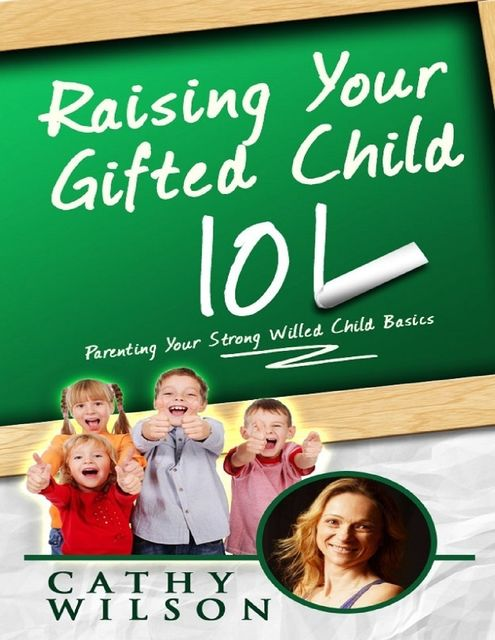 Raising Your Gifted Child 101: Parenting Your Strong Willed Child Basics, Cathy Wilson