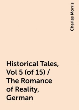 Historical Tales, Vol 5 (of 15) / The Romance of Reality, German, Charles Morris