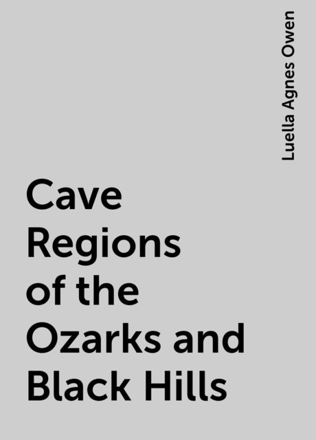Cave Regions of the Ozarks and Black Hills, Luella Agnes Owen