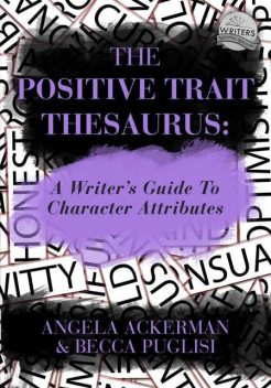 The Positive Trait Thesaurus: A Writer's Guide to Character Attributes, Becca Puglisi, Angela Ackerman