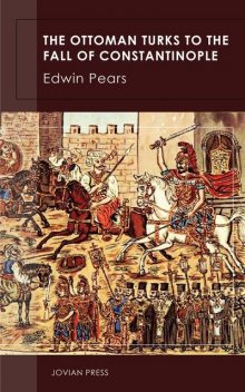 The Ottoman Turks to the Fall of Constantinople, Edwin Pears