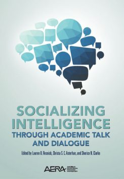 Socializing Intelligence Through Academic Talk and Dialogue, Christa Asterhan, Lauren Resnick, Sherice Clarke