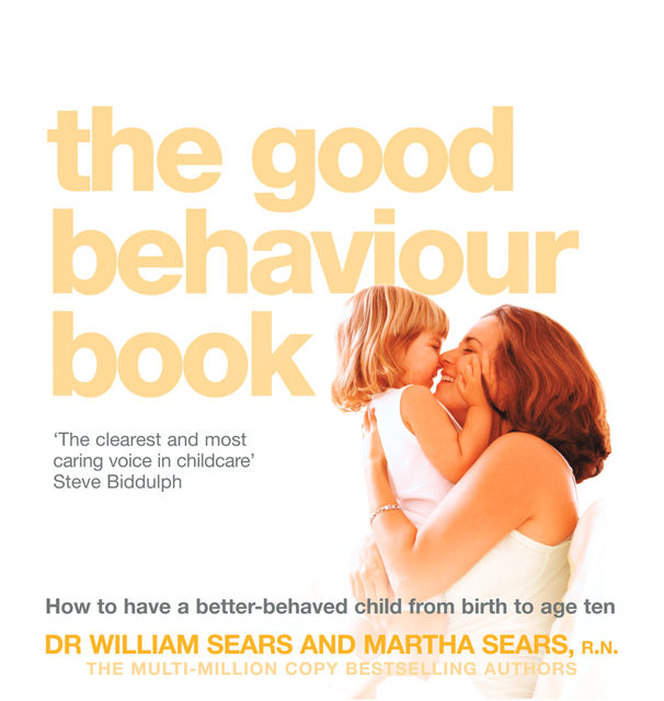 The Good Behaviour Book: How to have a better-behaved child from birth to age ten, Martha Sears, William Sears