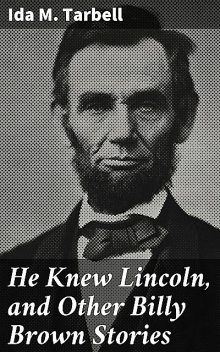 He Knew Lincoln, and Other Billy Brown Stories, Ida M.Tarbell