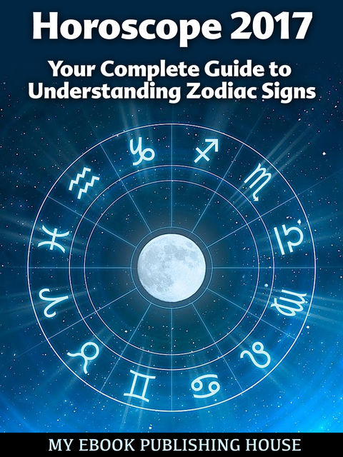 Horoscope 2017: Your Complete Guide to Understanding Zodiac Signs, My Ebook Publishing House