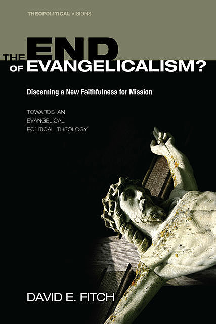 The End of Evangelicalism? Discerning a New Faithfulness for Mission, David E.Fitch