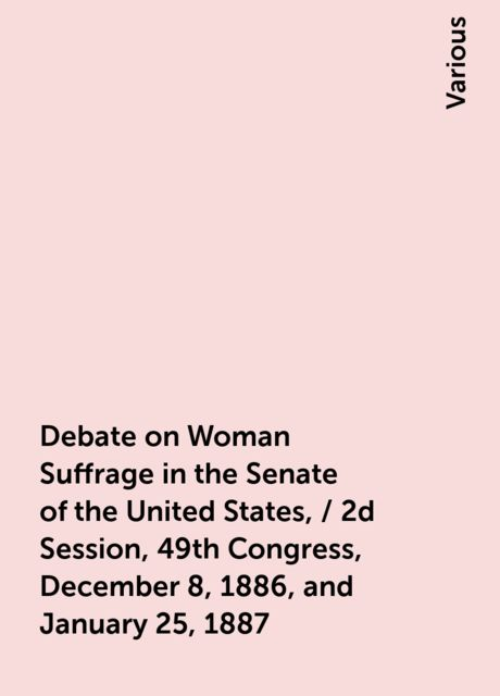 Debate on Woman Suffrage in the Senate of the United States, / 2d Session, 49th Congress, December 8, 1886, and January 25, 1887, Various