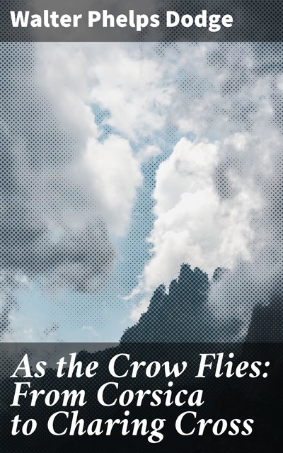As the Crow Flies: From Corsica to Charing Cross, Walter Phelps Dodge