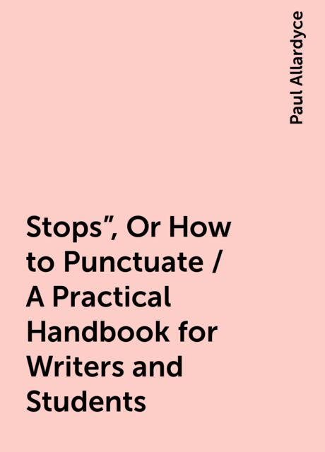 "Stops"", Or How to Punctuate / A Practical Handbook for Writers and Students, Paul Allardyce"