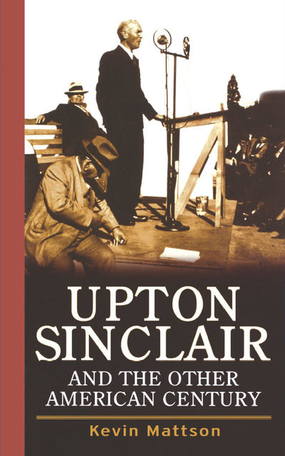 Upton Sinclair and the Other American Century, Kevin Mattson