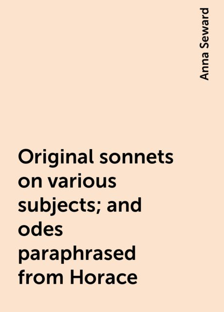 Original sonnets on various subjects; and odes paraphrased from Horace, Anna Seward
