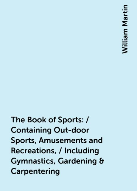 The Book of Sports: / Containing Out-door Sports, Amusements and Recreations, / Including Gymnastics, Gardening & Carpentering, William Martin
