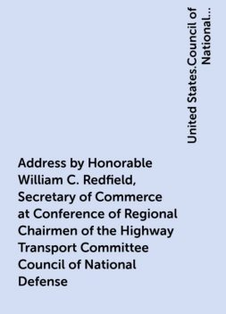 Address by Honorable William C. Redfield, Secretary of Commerce at Conference of Regional Chairmen of the Highway Transport Committee Council of National Defense, United States.Council of National Defense.Highway Transport Committee