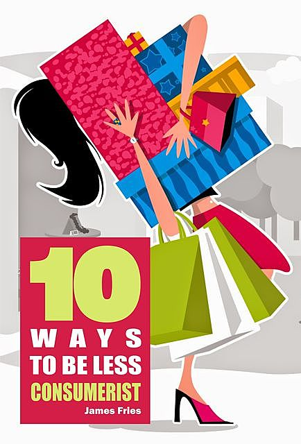 10 Ways to Be Less Consumerist, James Fries