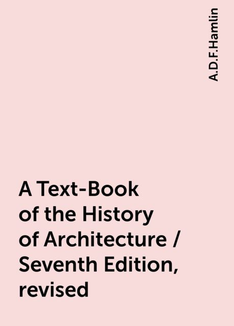A Text-Book of the History of Architecture / Seventh Edition, revised, A.D.F.Hamlin