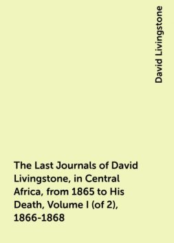 The Last Journals of David Livingstone, in Central Africa, from 1865 to His Death, Volume I (of 2), 1866-1868, David Livingstone