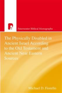 Physically Disabled in Ancient Israel According to the Old Testament and Ancient Near Eastern Sources, Michael D Fiorello