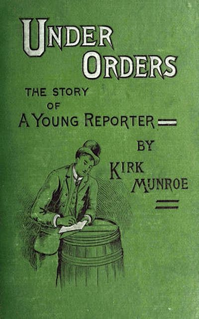 Under Orders: The story of a young reporter, Kirk Munroe