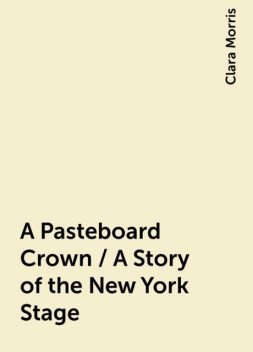 A Pasteboard Crown / A Story of the New York Stage, Clara Morris