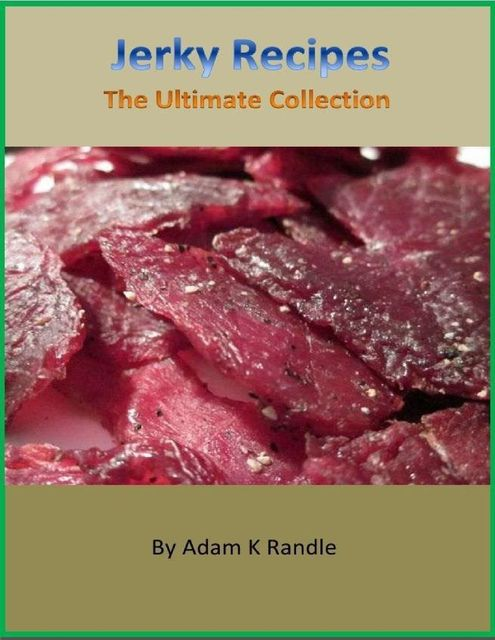 Jerky Recipes: The Ultimate Collection, Adam Randle