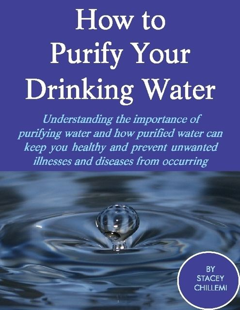 How to Purify Your Drinking Water: Understanding the Importance of Purifying Water and How Purified Water Can Keep You Healthy and Prevent Unwanted Illnesses and Diseases from Occurring, Stacey Chillemi